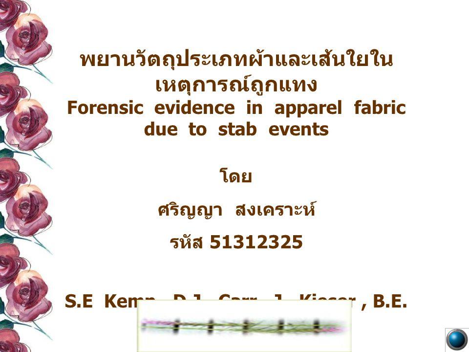 พยานวัตถุประเภทผ้าและเส้นใยใน เหตุการณ์ถูกแทง Forensic evidence in apparel fabric due to stab events โดย ศริญญา สงเคราะห์ รหัส 51312325 S.E Kemp, D.J.