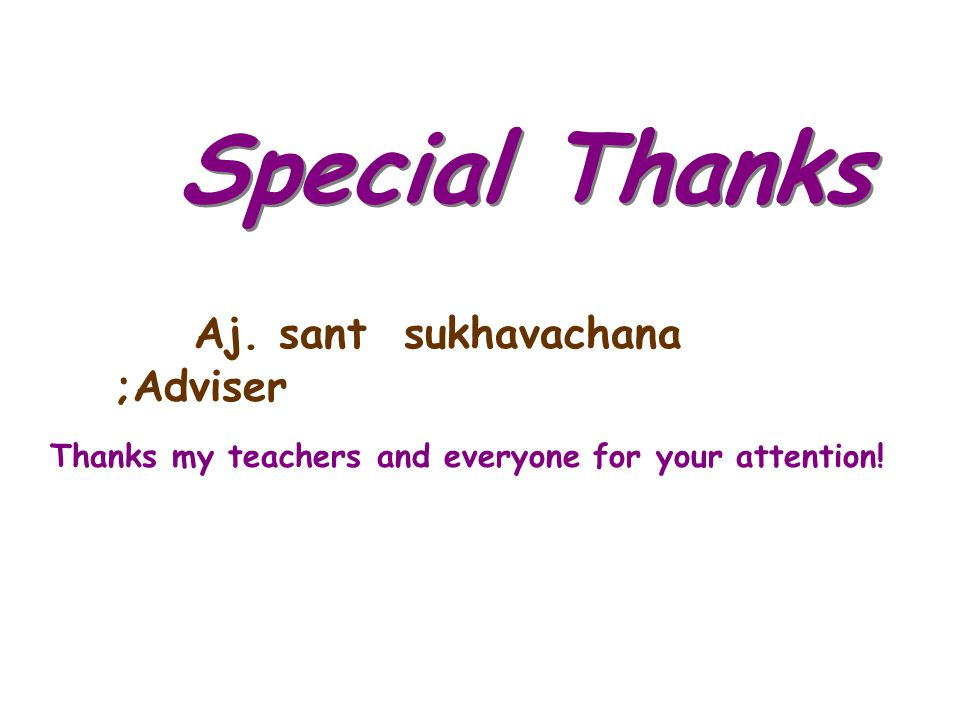 Special Thanks Aj. sant sukhavachana ;Adviser Thanks my teachers and everyone for your attention!