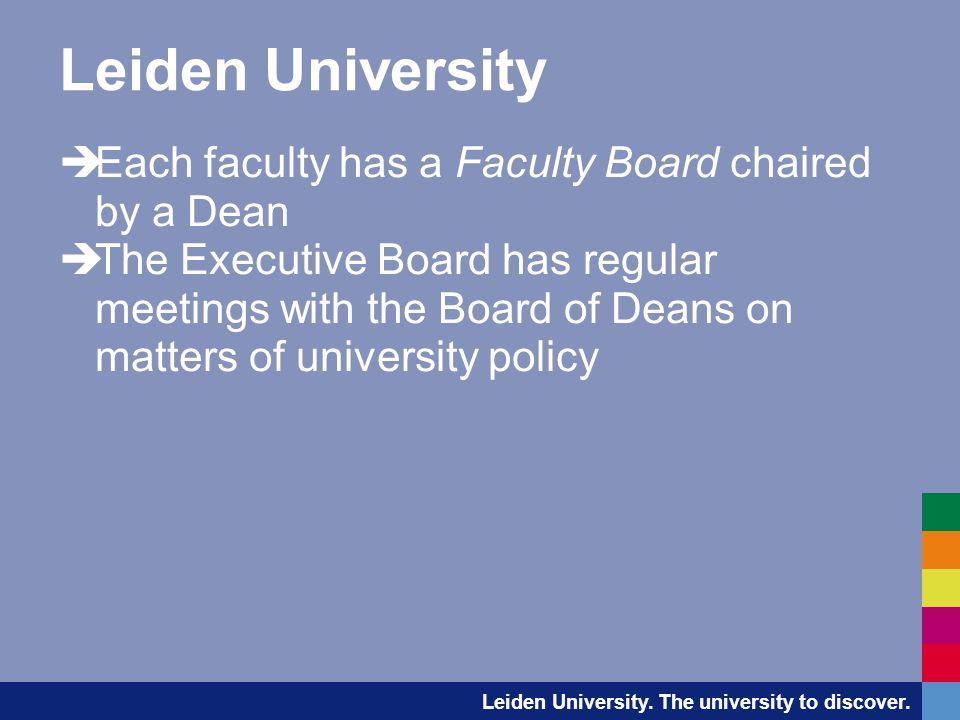 Leiden University  Each faculty has a Faculty Board chaired by a Dean  The Executive Board has regular meetings with the Board of Deans on matters of university policy