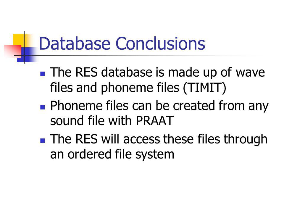 Database Conclusions The RES database is made up of wave files and phoneme files (TIMIT) Phoneme files can be created from any sound file with PRAAT The RES will access these files through an ordered file system