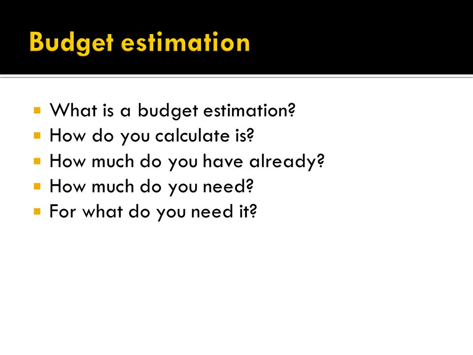  What is a budget estimation.  How do you calculate is.