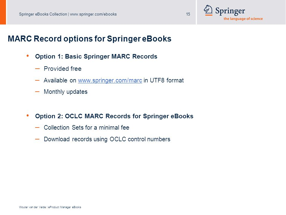 Springer eBooks Collection |   Wouter van der Velde | eProduct Manager eBooks MARC Record options for Springer eBooks Option 1: Basic Springer MARC Records – Provided free – Available on   in UTF8 formatwww.springer.com/marc – Monthly updates Option 2: OCLC MARC Records for Springer eBooks – Collection Sets for a minimal fee – Download records using OCLC control numbers