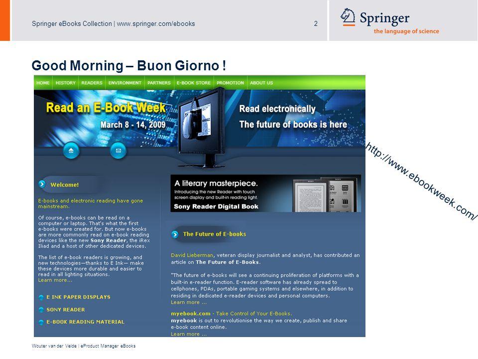 Springer eBooks Collection | www.springer.com/ebooks2 Wouter van der Velde | eProduct Manager eBooks Good Morning – Buon Giorno ! http://www.ebookweek