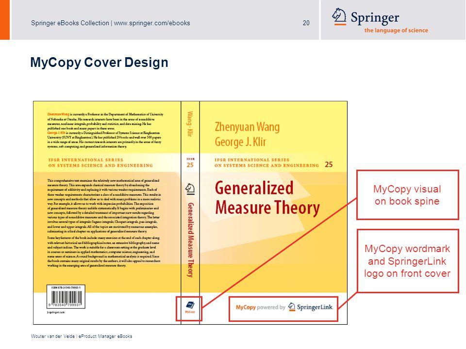 Springer eBooks Collection | www.springer.com/ebooks20 Wouter van der Velde | eProduct Manager eBooks MyCopy Cover Design MyCopy wordmark and SpringerLink logo on front cover MyCopy visual on book spine