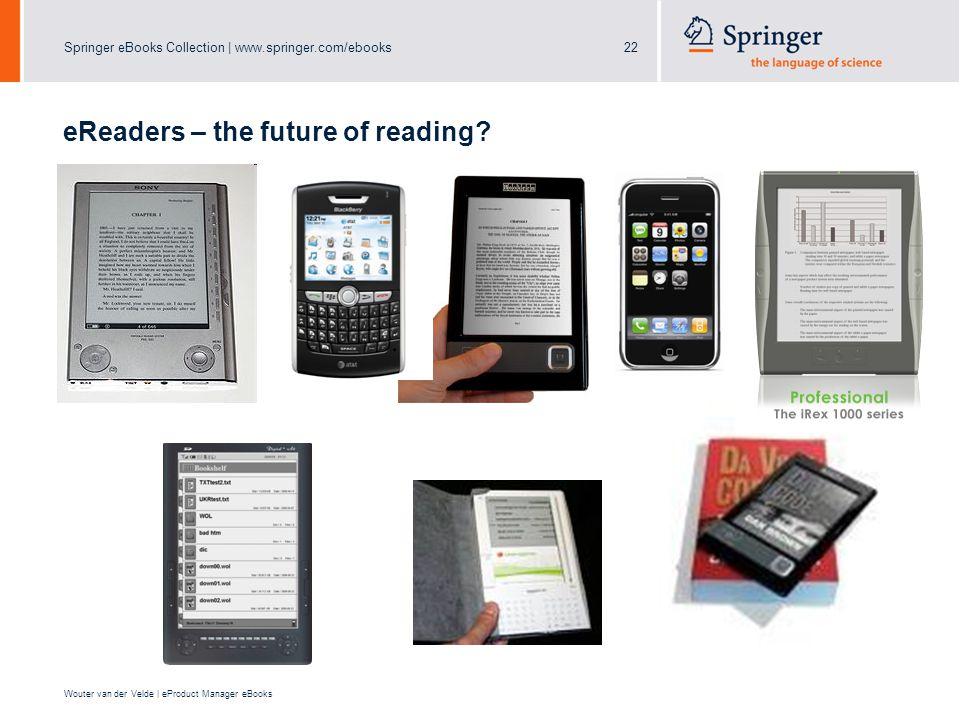 Springer eBooks Collection | www.springer.com/ebooks22 Wouter van der Velde | eProduct Manager eBooks eReaders – the future of reading?