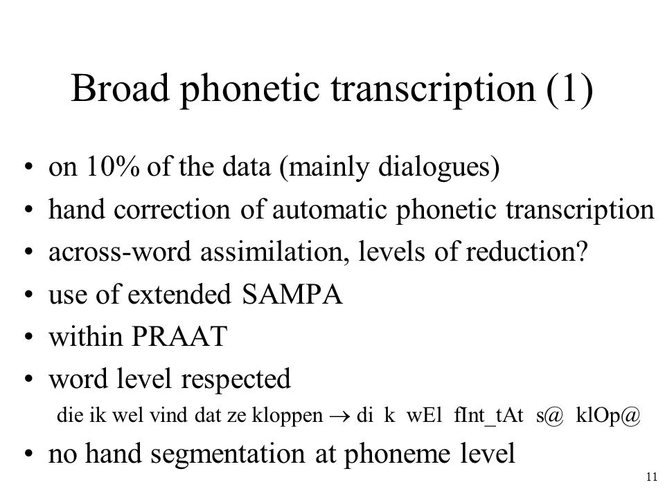 11 Broad phonetic transcription (1) on 10% of the data (mainly dialogues) hand correction of automatic phonetic transcription across-word assimilation, levels of reduction.