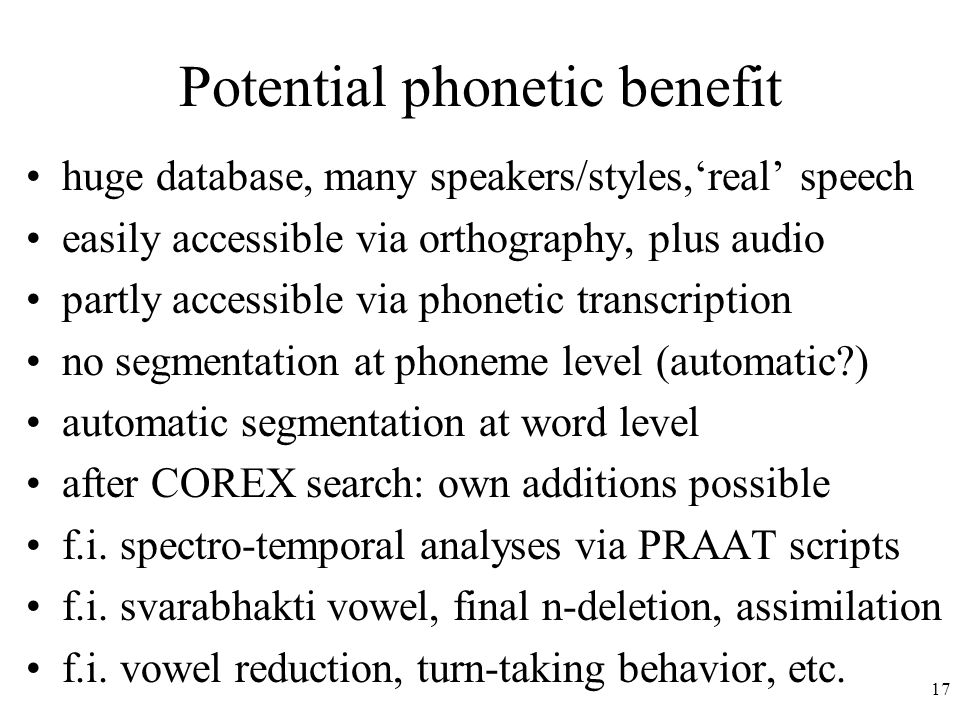 17 Potential phonetic benefit huge database, many speakers/styles,'real' speech easily accessible via orthography, plus audio partly accessible via phonetic transcription no segmentation at phoneme level (automatic ) automatic segmentation at word level after COREX search: own additions possible f.i.