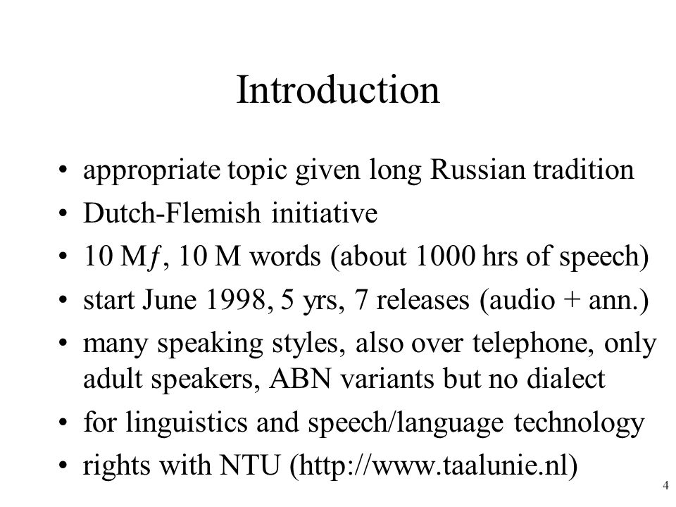 4 Introduction appropriate topic given long Russian tradition Dutch-Flemish initiative 10 Mƒ, 10 M words (about 1000 hrs of speech) start June 1998, 5 yrs, 7 releases (audio + ann.) many speaking styles, also over telephone, only adult speakers, ABN variants but no dialect for linguistics and speech/language technology rights with NTU (http://www.taalunie.nl)