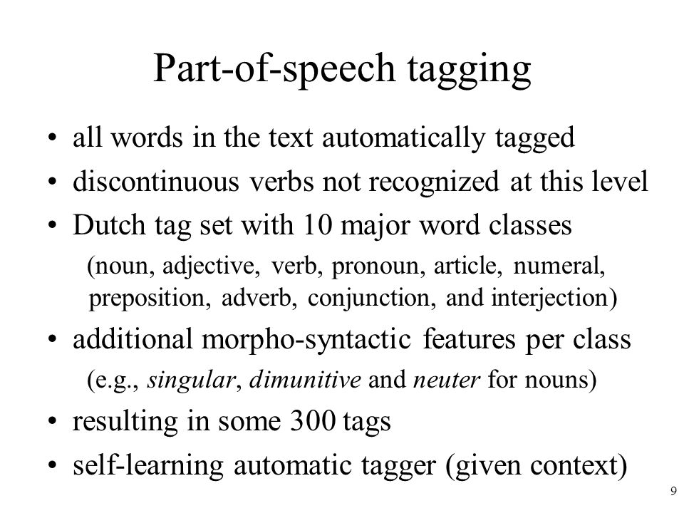 9 Part-of-speech tagging all words in the text automatically tagged discontinuous verbs not recognized at this level Dutch tag set with 10 major word classes (noun, adjective, verb, pronoun, article, numeral, preposition, adverb, conjunction, and interjection) additional morpho-syntactic features per class (e.g., singular, dimunitive and neuter for nouns) resulting in some 300 tags self-learning automatic tagger (given context)