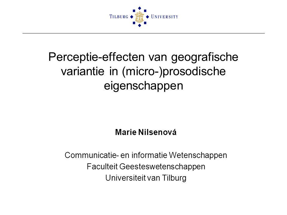 Perceptie-effecten van geografische variantie in (micro-)prosodische eigenschappen Marie Nilsenová Communicatie- en informatie Wetenschappen Faculteit Geesteswetenschappen Universiteit van Tilburg