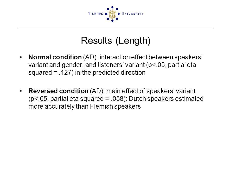 Results (Length) Normal condition (AD): interaction effect between speakers' variant and gender, and listeners' variant (p<.05, partial eta squared =.127) in the predicted direction Reversed condition (AD): main effect of speakers' variant (p<.05, partial eta squared =.058): Dutch speakers estimated more accurately than Flemish speakers
