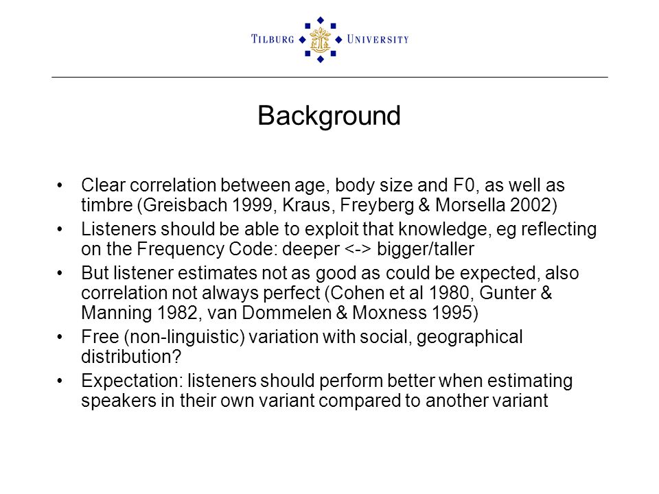 Background Clear correlation between age, body size and F0, as well as timbre (Greisbach 1999, Kraus, Freyberg & Morsella 2002) Listeners should be able to exploit that knowledge, eg reflecting on the Frequency Code: deeper bigger/taller But listener estimates not as good as could be expected, also correlation not always perfect (Cohen et al 1980, Gunter & Manning 1982, van Dommelen & Moxness 1995) Free (non-linguistic) variation with social, geographical distribution.