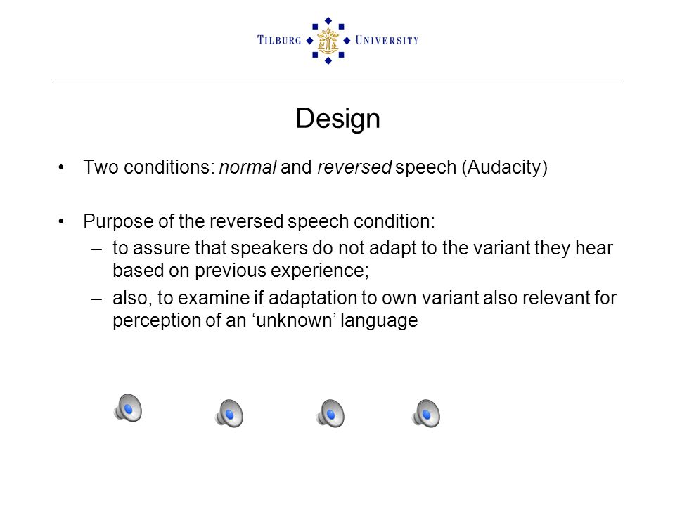 Design Two conditions: normal and reversed speech (Audacity) Purpose of the reversed speech condition: –to assure that speakers do not adapt to the variant they hear based on previous experience; –also, to examine if adaptation to own variant also relevant for perception of an 'unknown' language