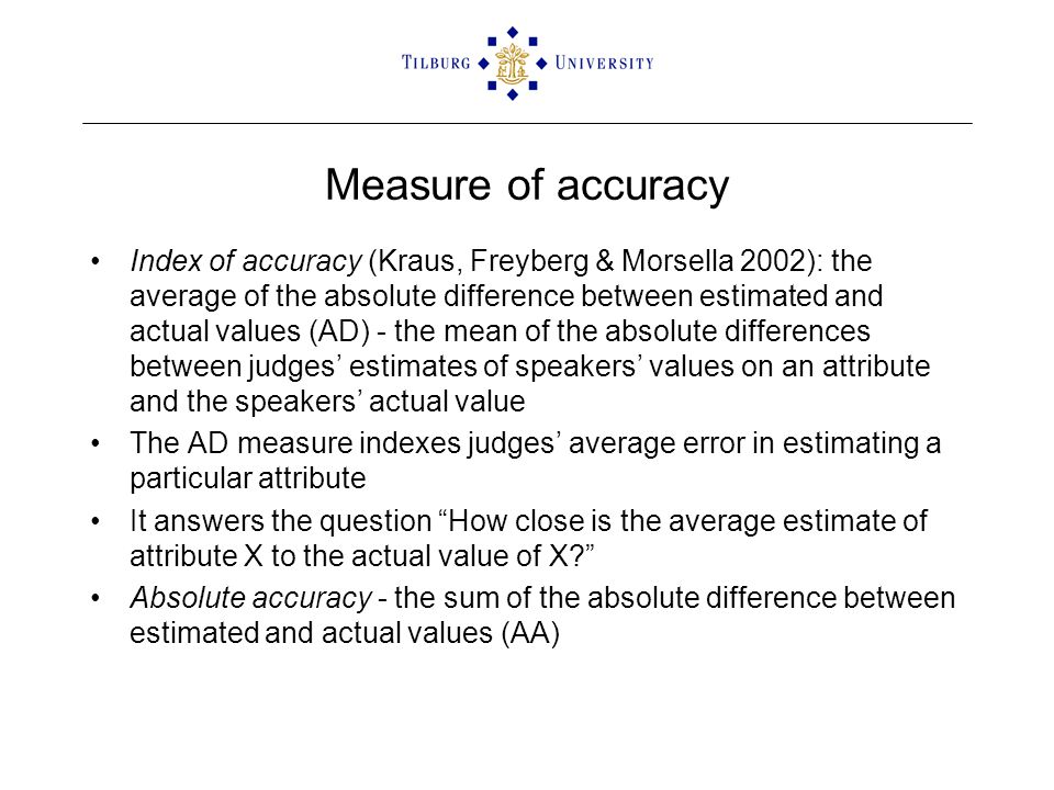 Measure of accuracy Index of accuracy (Kraus, Freyberg & Morsella 2002): the average of the absolute difference between estimated and actual values (AD) - the mean of the absolute differences between judges' estimates of speakers' values on an attribute and the speakers' actual value The AD measure indexes judges' average error in estimating a particular attribute It answers the question How close is the average estimate of attribute X to the actual value of X Absolute accuracy - the sum of the absolute difference between estimated and actual values (AA)