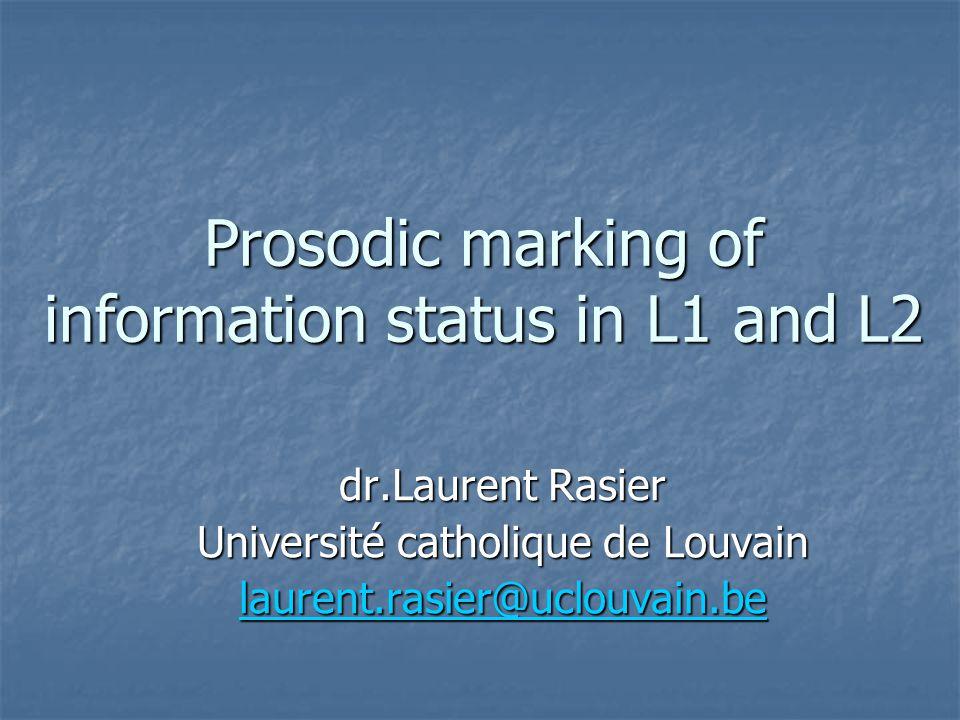Prosodic marking of information status in L1 and L2 dr.Laurent Rasier Université catholique de Louvain laurent.rasier@uclouvain.be