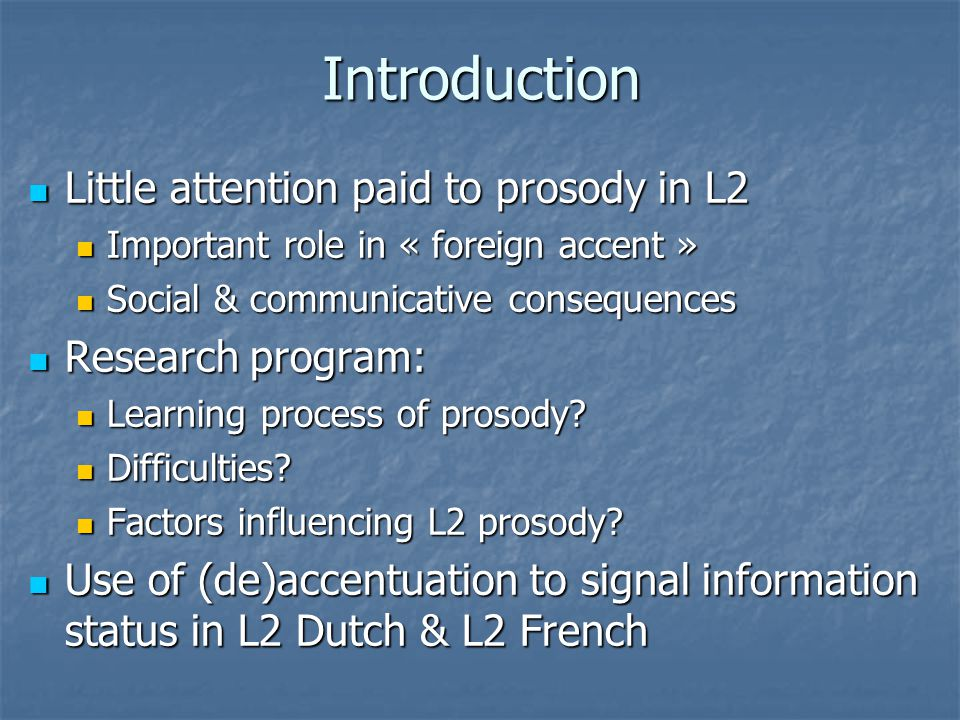 Introduction Little attention paid to prosody in L2 Little attention paid to prosody in L2 Important role in « foreign accent » Important role in « foreign accent » Social & communicative consequences Social & communicative consequences Research program: Research program: Learning process of prosody.