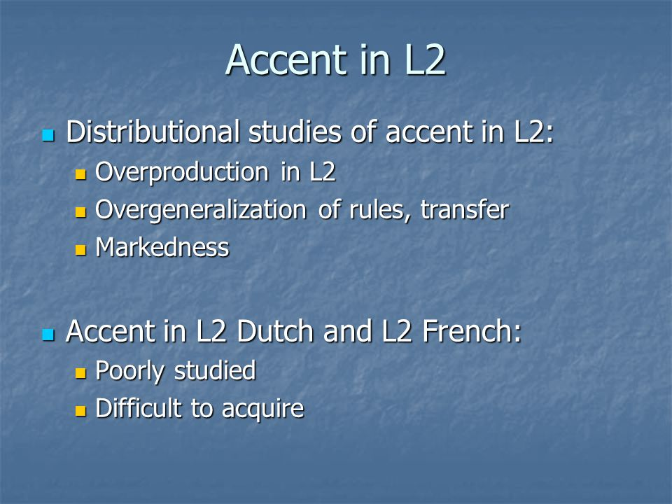 Accent in L2 Distributional studies of accent in L2: Distributional studies of accent in L2: Overproduction in L2 Overproduction in L2 Overgeneralization of rules, transfer Overgeneralization of rules, transfer Markedness Markedness Accent in L2 Dutch and L2 French: Accent in L2 Dutch and L2 French: Poorly studied Poorly studied Difficult to acquire Difficult to acquire