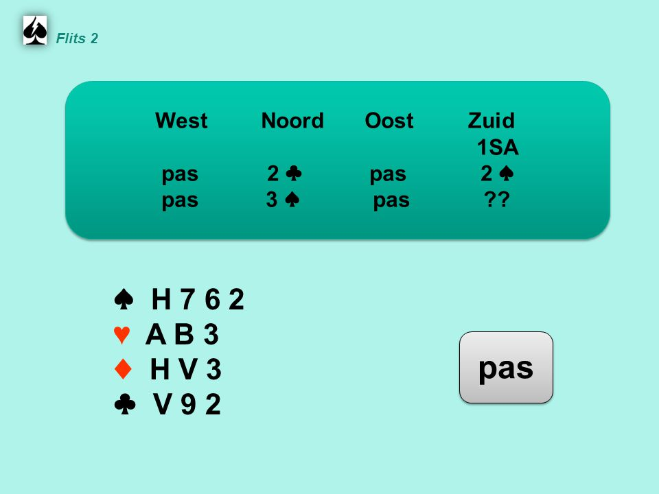 Noord ♠ H 7 6 2 ♥ A B 3 ♦ H V 3 ♣ V 9 2 WestNoordOostZuid 1SA pas 2 ♣ pas 2 ♠ pas 3 ♠ pas .