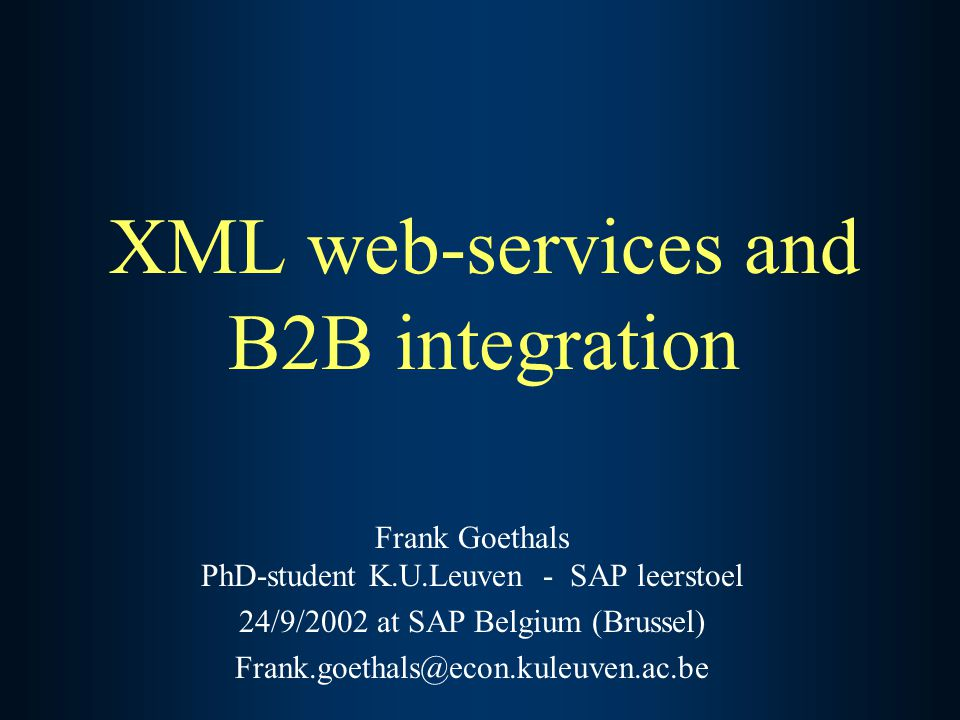 XML web-services and B2B integration Frank Goethals PhD-student K.U.Leuven - SAP leerstoel 24/9/2002 at SAP Belgium (Brussel) Frank.goethals@econ.kuleuven.ac.be