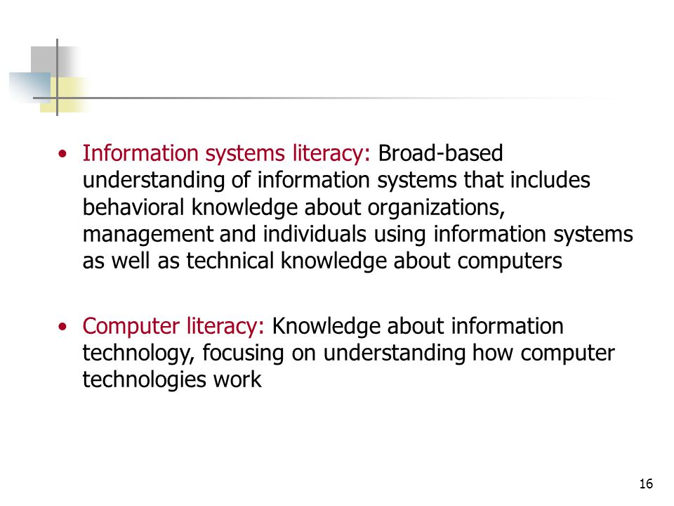 16 Information systems literacy: Broad-based understanding of information systems that includes behavioral knowledge about organizations, management and individuals using information systems as well as technical knowledge about computers Computer literacy: Knowledge about information technology, focusing on understanding how computer technologies work