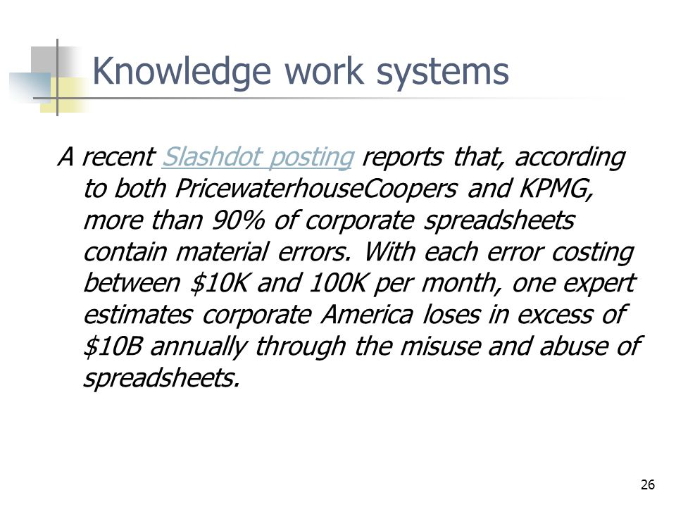 26 Knowledge work systems A recent Slashdot posting reports that, according to both PricewaterhouseCoopers and KPMG, more than 90% of corporate spreadsheets contain material errors.