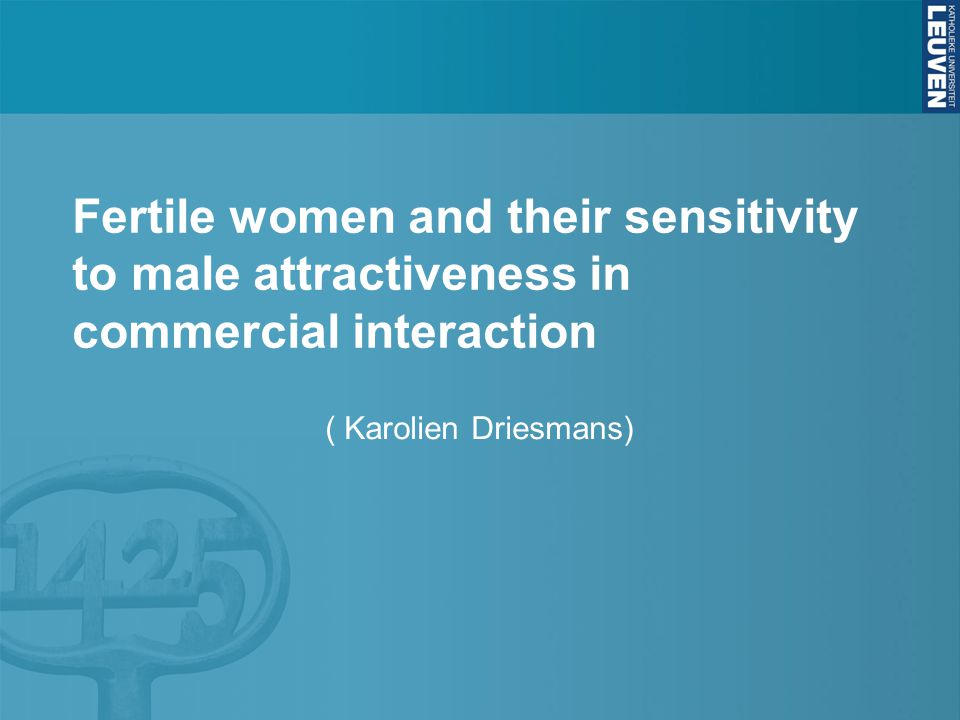 Fertile women and their sensitivity to male attractiveness in commercial interaction ( Karolien Driesmans)