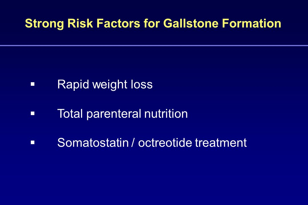 Strong Risk Factors for Gallstone Formation  Rapid weight loss  Total parenteral nutrition  Somatostatin / octreotide treatment