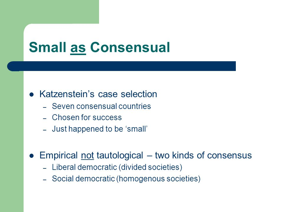 Small as Consensual Katzenstein's case selection – Seven consensual countries – Chosen for success – Just happened to be 'small' Empirical not tautological – two kinds of consensus – Liberal democratic (divided societies) – Social democratic (homogenous societies)