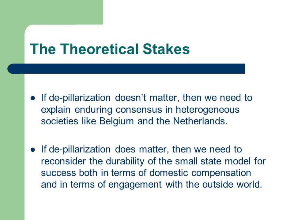 The Theoretical Stakes If de-pillarization doesn't matter, then we need to explain enduring consensus in heterogeneous societies like Belgium and the Netherlands.