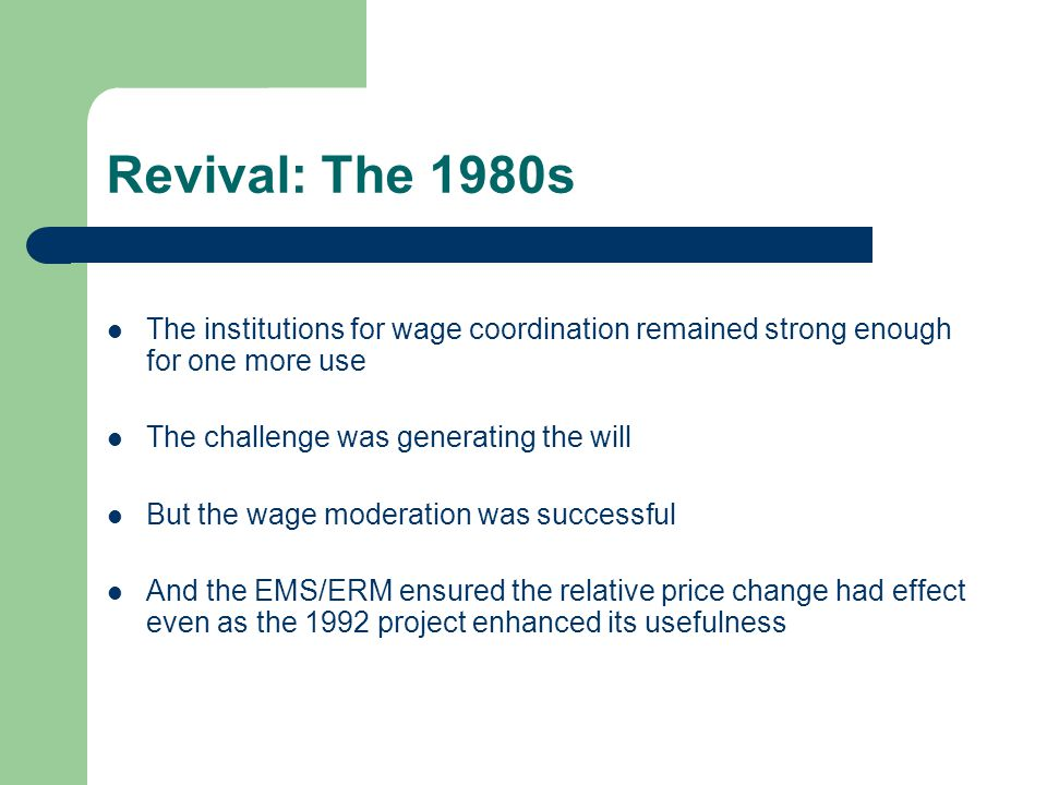 Revival: The 1980s The institutions for wage coordination remained strong enough for one more use The challenge was generating the will But the wage moderation was successful And the EMS/ERM ensured the relative price change had effect even as the 1992 project enhanced its usefulness