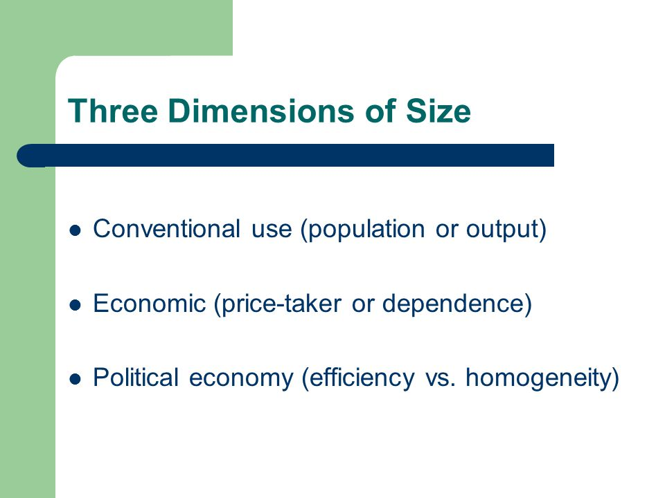 Three Dimensions of Size Conventional use (population or output) Economic (price-taker or dependence) Political economy (efficiency vs.
