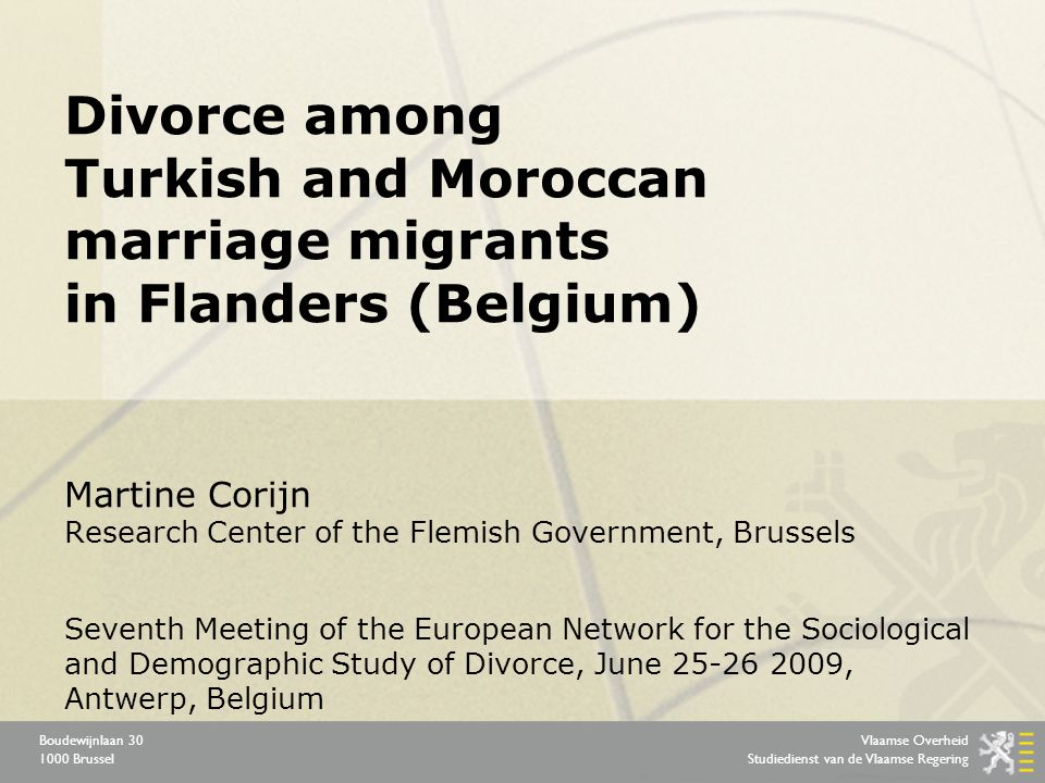 Vlaamse Overheid Studiedienst van de Vlaamse Regering Boudewijnlaan 30 1000 Brussel Divorce among Turkish and Moroccan marriage migrants in Flanders (Belgium) Martine Corijn Research Center of the Flemish Government, Brussels Seventh Meeting of the European Network for the Sociological and Demographic Study of Divorce, June 25-26 2009, Antwerp, Belgium
