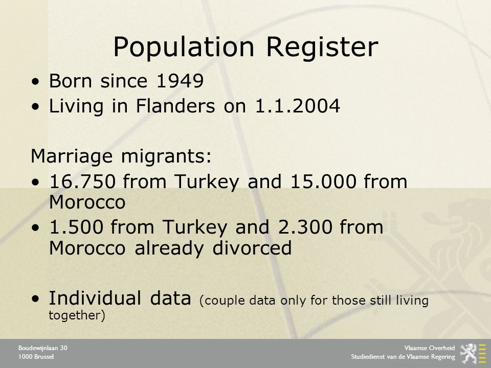 Vlaamse Overheid Studiedienst van de Vlaamse Regering Boudewijnlaan 30 1000 Brussel Population Register Born since 1949 Living in Flanders on 1.1.2004 Marriage migrants: 16.750 from Turkey and 15.000 from Morocco 1.500 from Turkey and 2.300 from Morocco already divorced Individual data (couple data only for those still living together)