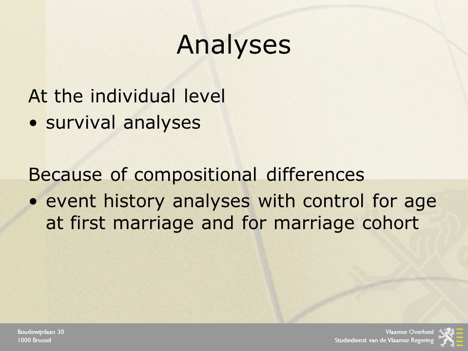 Vlaamse Overheid Studiedienst van de Vlaamse Regering Boudewijnlaan 30 1000 Brussel Analyses At the individual level survival analyses Because of compositional differences event history analyses with control for age at first marriage and for marriage cohort