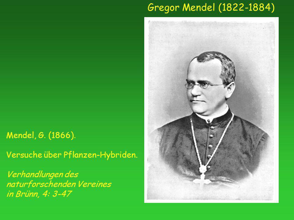 Gregor Mendel (1822-1884) Mendel, G. (1866). Versuche über Pflanzen-Hybriden. Verhandlungen des naturforschenden Vereines in Brünn, 4: 3-47