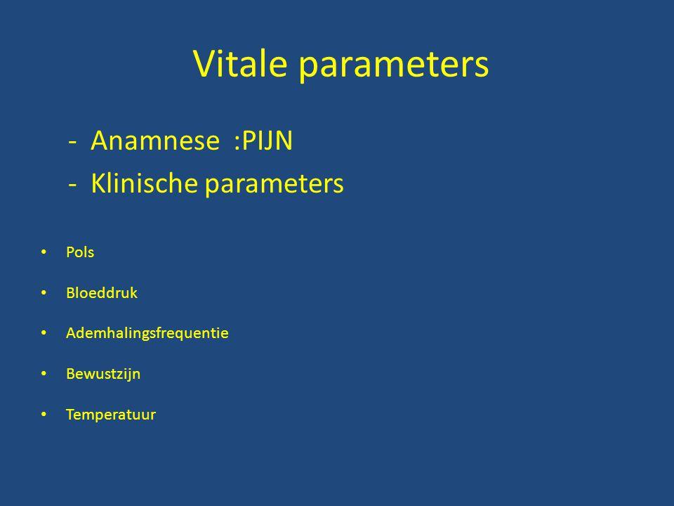 Vitale parameters - Anamnese :PIJN - Klinische parameters Pols Bloeddruk Ademhalingsfrequentie Bewustzijn Temperatuur