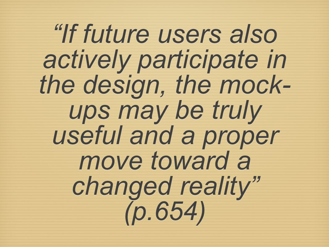 """If future users also actively participate in the design, the mock- ups may be truly useful and a proper move toward a changed reality"" (p.654)"