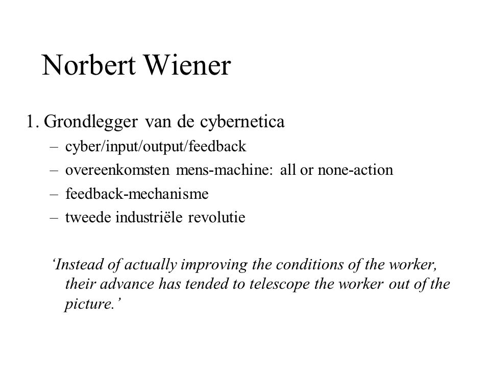 Norbert Wiener 1.Grondlegger van de cybernetica –cyber/input/output/feedback –overeenkomsten mens-machine: all or none-action –feedback-mechanisme –tweede industriële revolutie 'Instead of actually improving the conditions of the worker, their advance has tended to telescope the worker out of the picture.'