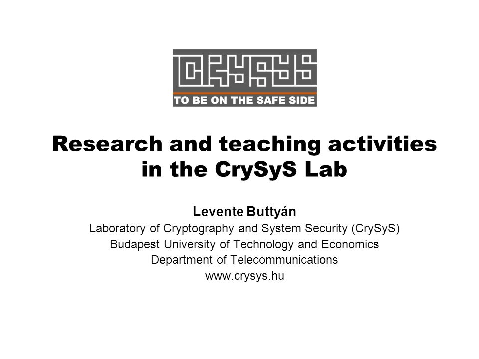Research and teaching activities in the CrySyS Lab Levente Buttyán Laboratory of Cryptography and System Security (CrySyS) Budapest University of Technology and Economics Department of Telecommunications www.crysys.hu