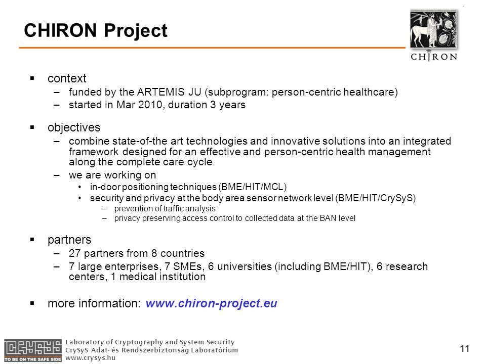 Laboratory of Cryptography and System Security CrySyS Adat- és Rendszerbiztonság Laboratórium www.crysys.hu 11 CHIRON Project  context –funded by the ARTEMIS JU (subprogram: person-centric healthcare) –started in Mar 2010, duration 3 years  objectives –combine state-of-the art technologies and innovative solutions into an integrated framework designed for an effective and person-centric health management along the complete care cycle –we are working on in-door positioning techniques (BME/HIT/MCL) security and privacy at the body area sensor network level (BME/HIT/CrySyS) –prevention of traffic analysis –privacy preserving access control to collected data at the BAN level  partners –27 partners from 8 countries –7 large enterprises, 7 SMEs, 6 universities (including BME/HIT), 6 research centers, 1 medical institution  more information: www.chiron-project.eu