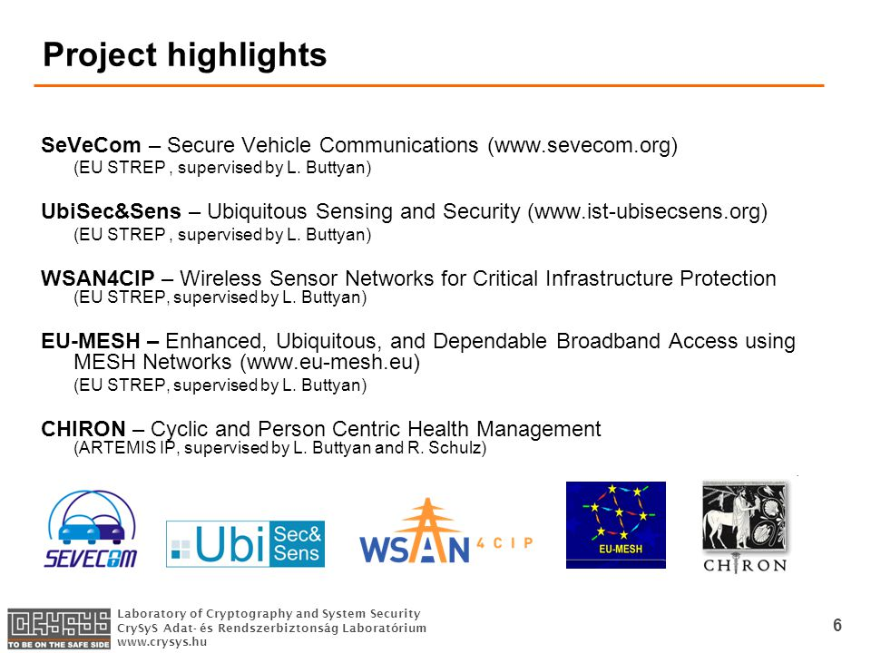 Laboratory of Cryptography and System Security CrySyS Adat- és Rendszerbiztonság Laboratórium   6 Project highlights SeVeCom – Secure Vehicle Communications (  (EU STREP, supervised by L.