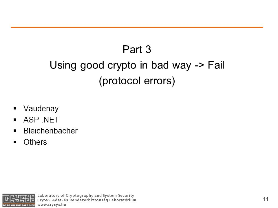 Laboratory of Cryptography and System Security CrySyS Adat- és Rendszerbiztonság Laboratórium www.crysys.hu 11 Part 3 Using good crypto in bad way -> Fail (protocol errors)  Vaudenay  ASP.NET  Bleichenbacher  Others