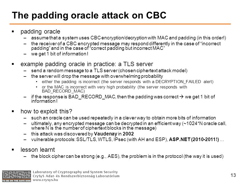Laboratory of Cryptography and System Security CrySyS Adat- és Rendszerbiztonság Laboratórium   13 The padding oracle attack on CBC  padding oracle –assume that a system uses CBC encryption/decryption with MAC and padding (in this order!) –the receiver of a CBC encrypted message may respond differently in the case of incorrect padding and in the case of correct padding but incorrect MAC –we get 1 bit of information .