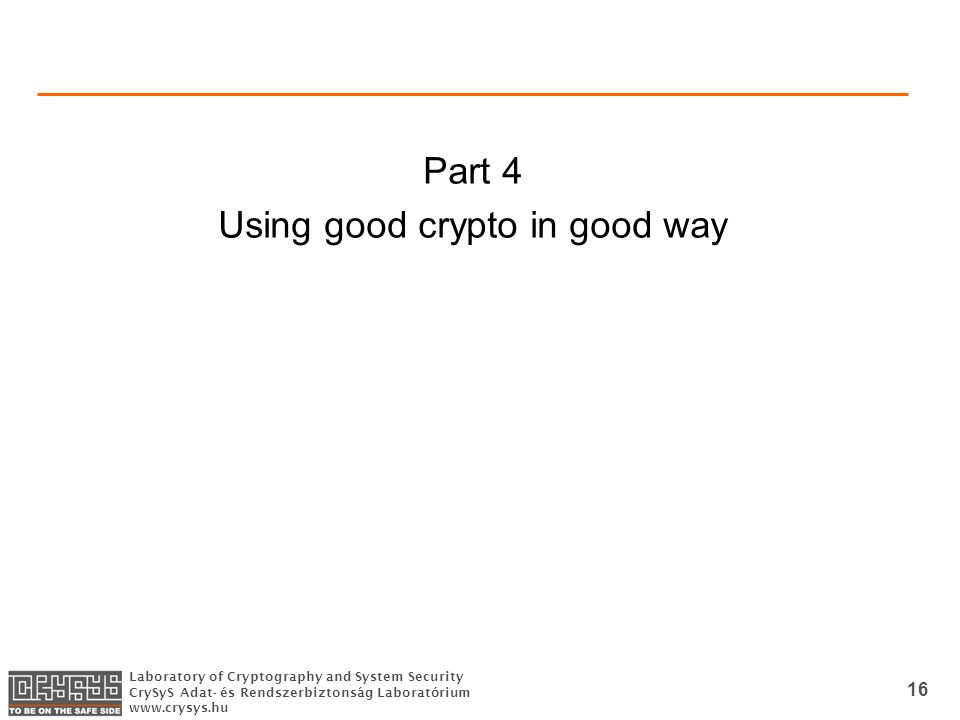 Laboratory of Cryptography and System Security CrySyS Adat- és Rendszerbiztonság Laboratórium www.crysys.hu 16 Part 4 Using good crypto in good way