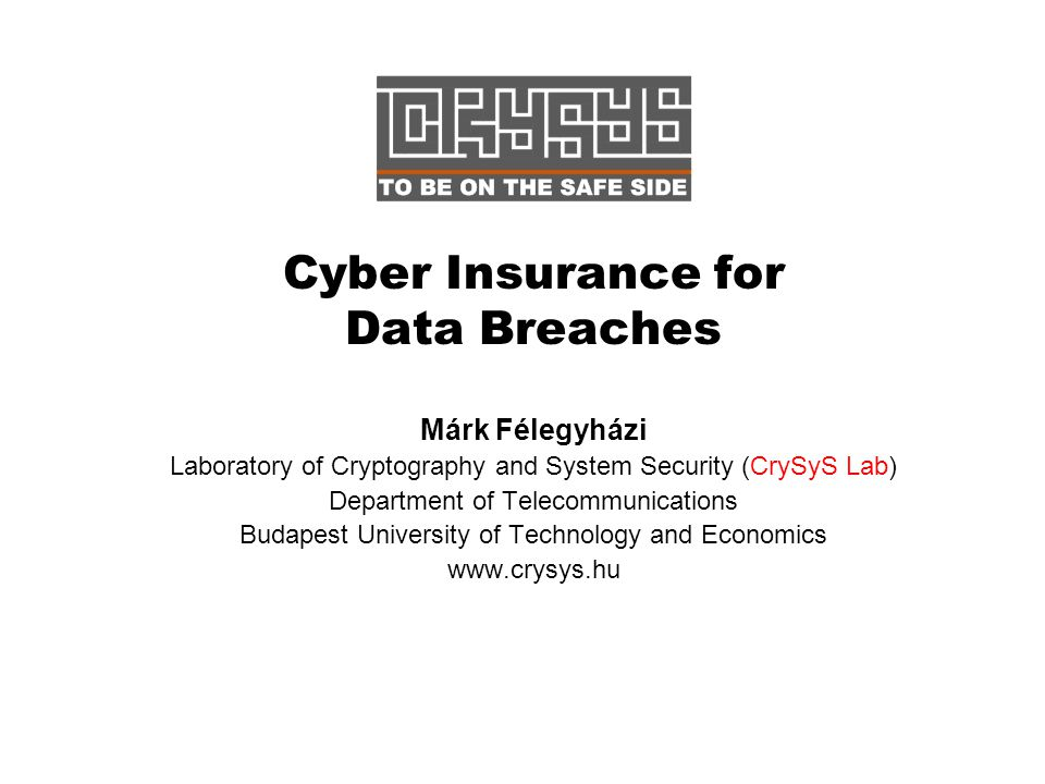 Cyber Insurance for Data Breaches Márk Félegyházi Laboratory of Cryptography and System Security (CrySyS Lab) Department of Telecommunications Budapest University of Technology and Economics www.crysys.hu