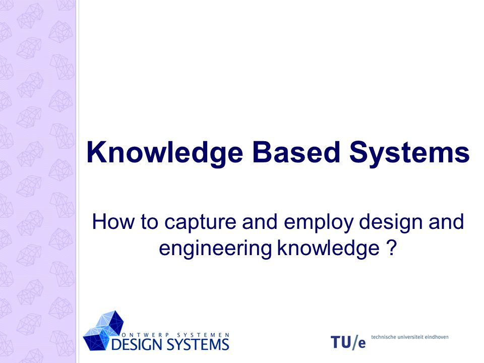 Knowledge Based Systems How to capture and employ design and engineering knowledge ?