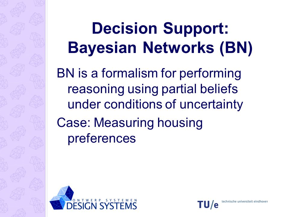 Decision Support: Bayesian Networks (BN) BN is a formalism for performing reasoning using partial beliefs under conditions of uncertainty Case: Measuring housing preferences
