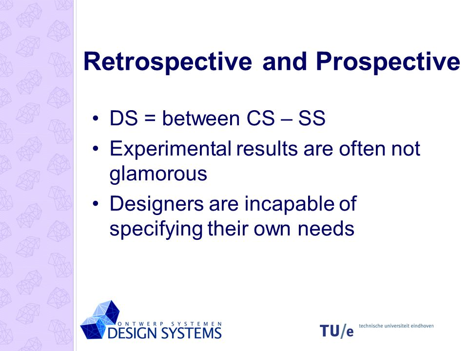 Retrospective and Prospective DS = between CS – SS Experimental results are often not glamorous Designers are incapable of specifying their own needs