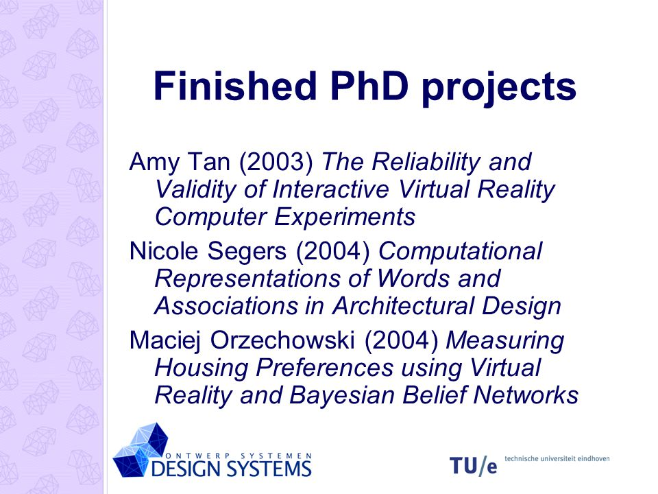 Finished PhD projects Amy Tan (2003) The Reliability and Validity of Interactive Virtual Reality Computer Experiments Nicole Segers (2004) Computational Representations of Words and Associations in Architectural Design Maciej Orzechowski (2004) Measuring Housing Preferences using Virtual Reality and Bayesian Belief Networks