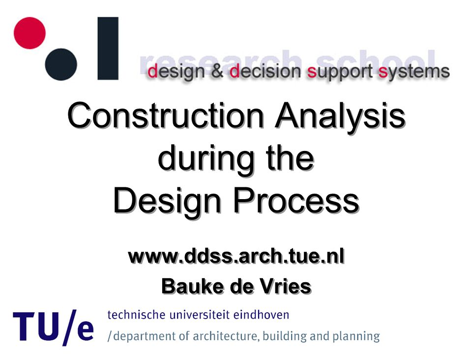 Construction Analysis during the Design Process www.ddss.arch.tue.nl Bauke de Vries www.ddss.arch.tue.nl Bauke de Vries